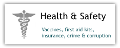 Health and Saftey: vaccines first aid kits, insurance, crime and corruption